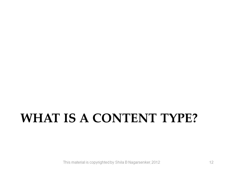 WHAT IS A CONTENT TYPE? 12This material is copyrighted by Shila B Nagarsenker, 2012