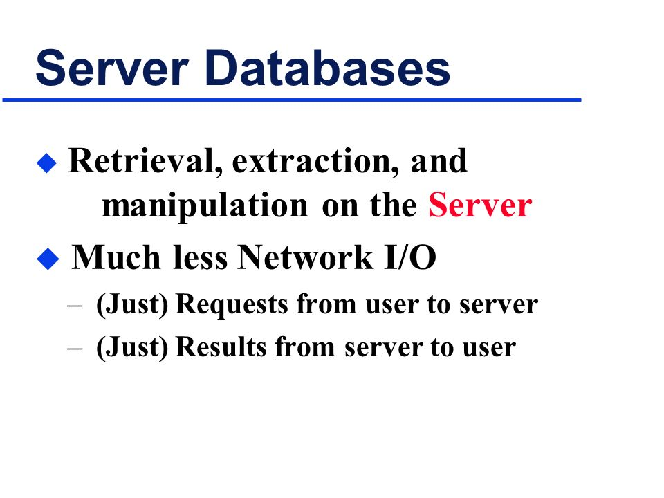 Server Databases u Retrieval, extraction, and manipulation on the Server u Much less Network I/O – (Just) Requests from user to server – (Just) Results from server to user