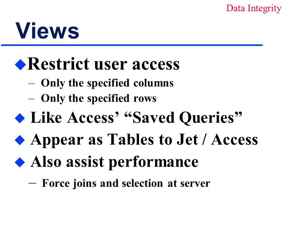Views u Restrict user access – Only the specified columns – Only the specified rows u Like Access Saved Queries u Appear as Tables to Jet / Access u Also assist performance – Force joins and selection at server Data Integrity