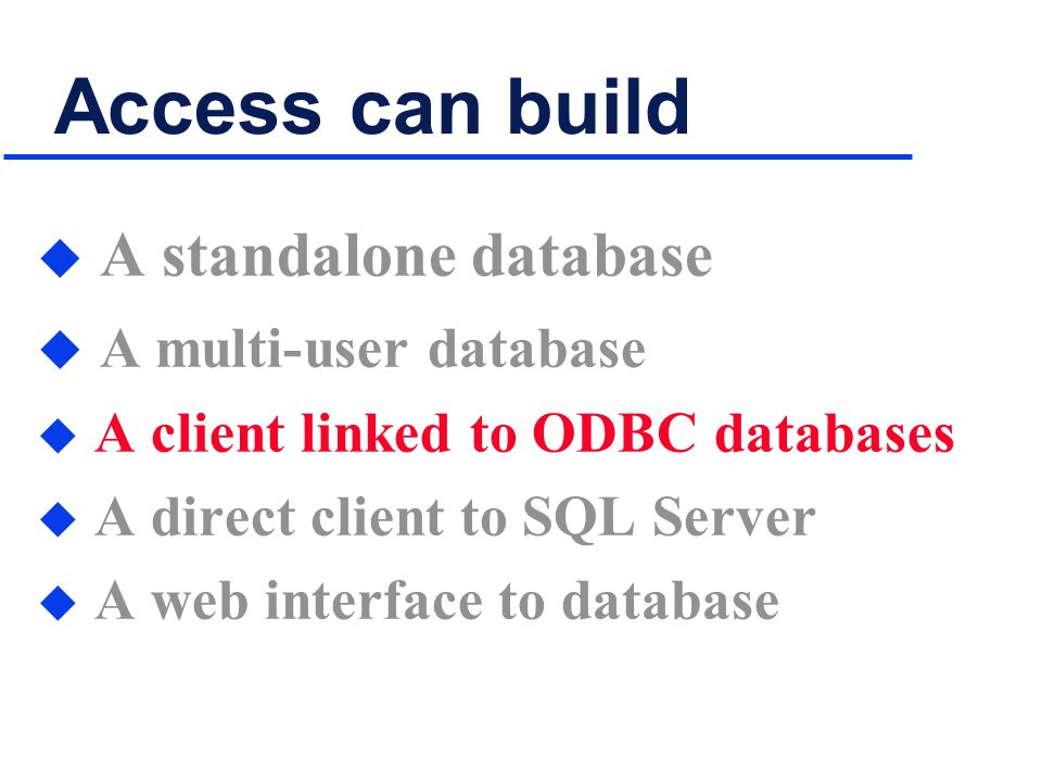 Access can build u A standalone database u A multi-user database u A client linked to ODBC databases u A direct client to SQL Server u A web interface to database