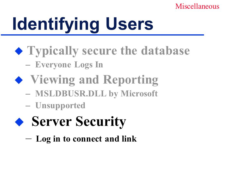 Identifying Users u Typically secure the database – Everyone Logs In u Viewing and Reporting – MSLDBUSR.DLL by Microsoft – Unsupported u Server Security – Log in to connect and link Miscellaneous
