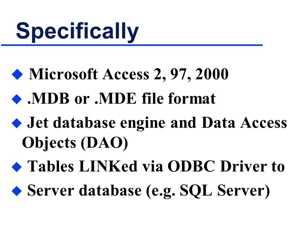 Specifically u Microsoft Access 2, 97, 2000 u.MDB or.MDE file format u Jet database engine and Data Access Objects (DAO) u Tables LINKed via ODBC Driver to u Server database (e.g.