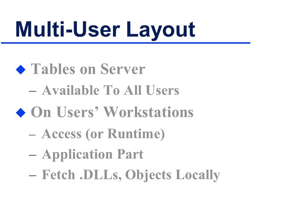 Multi-User Layout u Tables on Server – Available To All Users u On Users Workstations – Access (or Runtime) – Application Part – Fetch.DLLs, Objects Locally