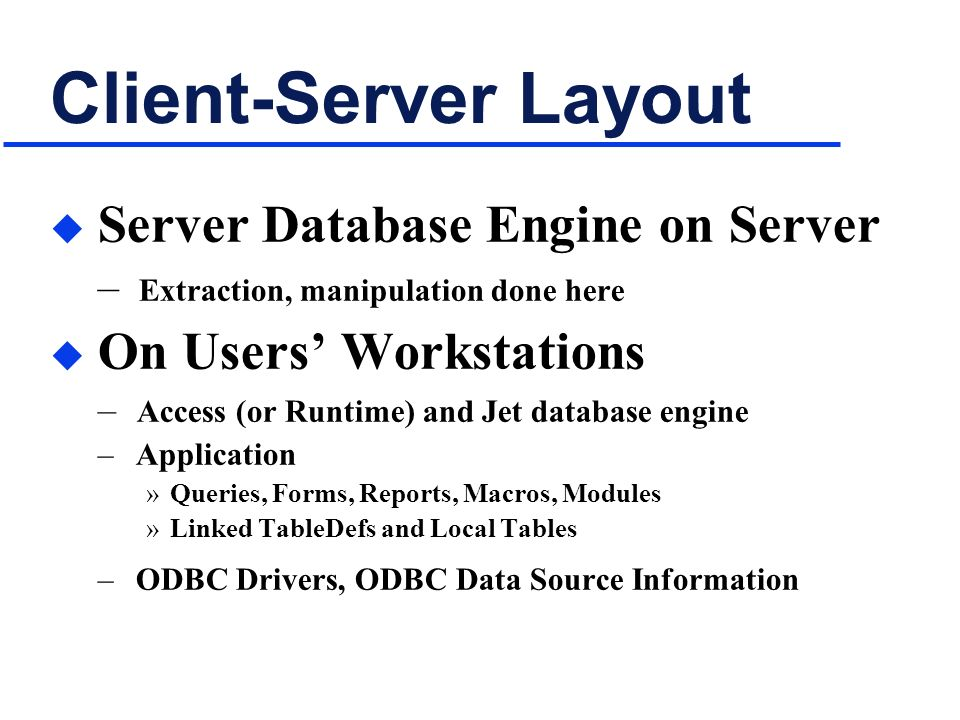 Client-Server Layout u Server Database Engine on Server – Extraction, manipulation done here u On Users Workstations – Access (or Runtime) and Jet database engine – Application »Queries, Forms, Reports, Macros, Modules »Linked TableDefs and Local Tables – ODBC Drivers, ODBC Data Source Information