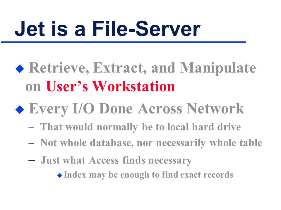Jet is a File-Server u Retrieve, Extract, and Manipulate on Users Workstation u Every I/O Done Across Network – That would normally be to local hard drive – Not whole database, nor necessarily whole table – Just what Access finds necessary u Index may be enough to find exact records