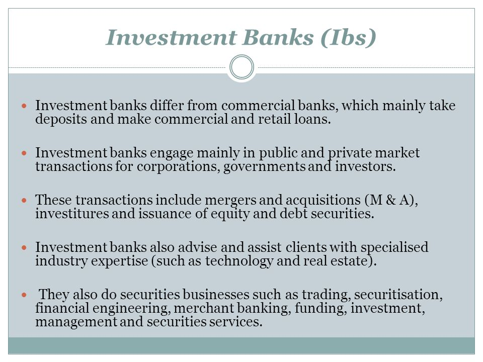 Investment Banks (Ibs) Investment banks differ from commercial banks, which mainly take deposits and make commercial and retail loans. Investment bank