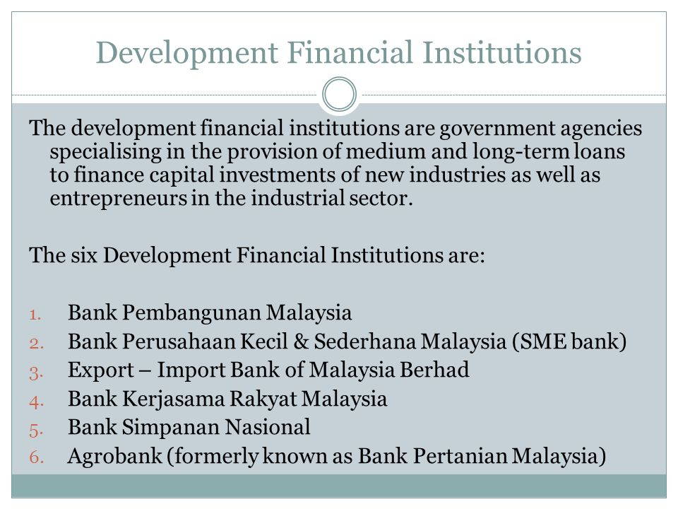 Development Financial Institutions The development financial institutions are government agencies specialising in the provision of medium and long-ter