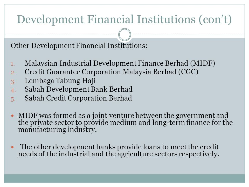 Development Financial Institutions (cont) Other Development Financial Institutions: 1. Malaysian Industrial Development Finance Berhad (MIDF) 2. Credi