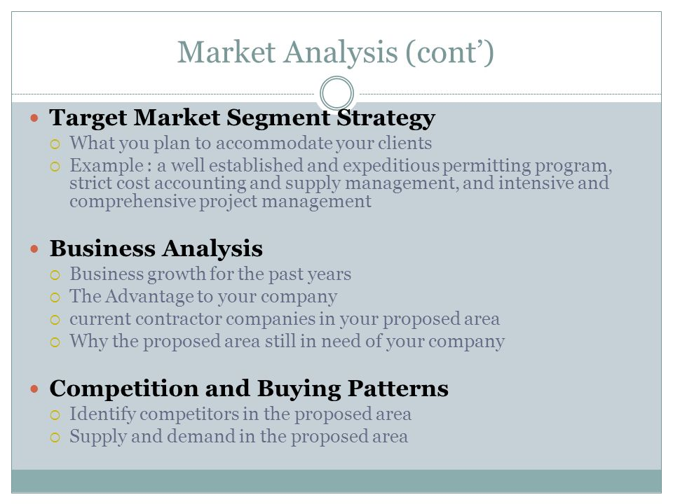 Market Analysis (cont) Target Market Segment Strategy What you plan to accommodate your clients Example : a well established and expeditious permittin