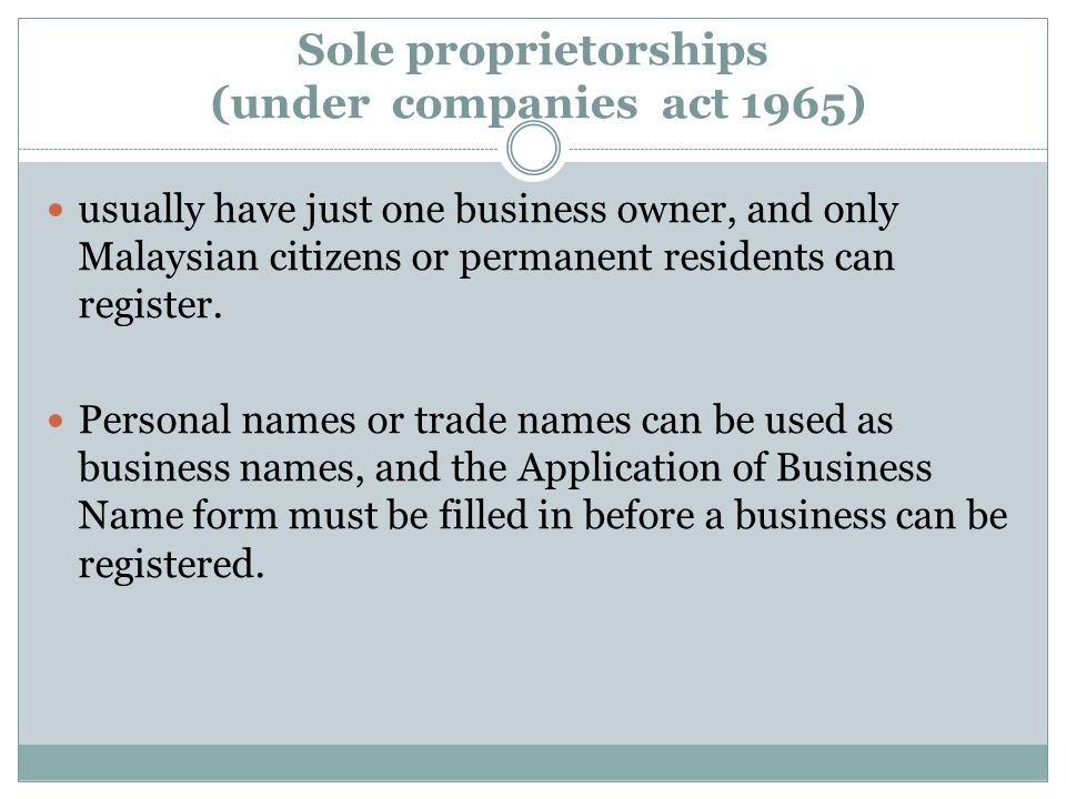 Sole proprietorships (under companies act 1965) usually have just one business owner, and only Malaysian citizens or permanent residents can register.