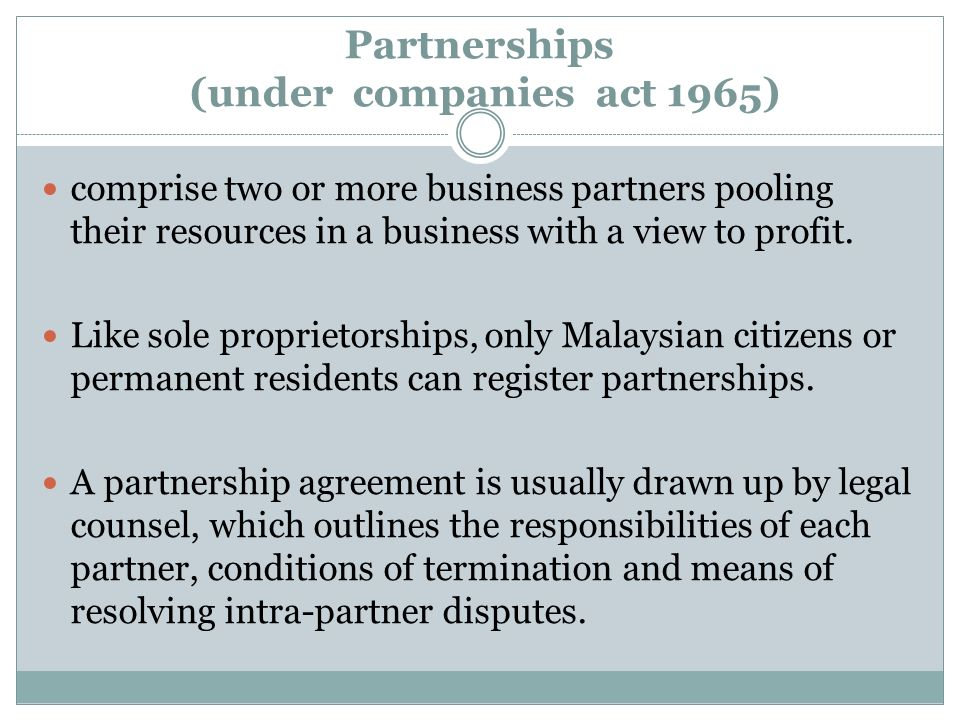 Partnerships (under companies act 1965) comprise two or more business partners pooling their resources in a business with a view to profit. Like sole