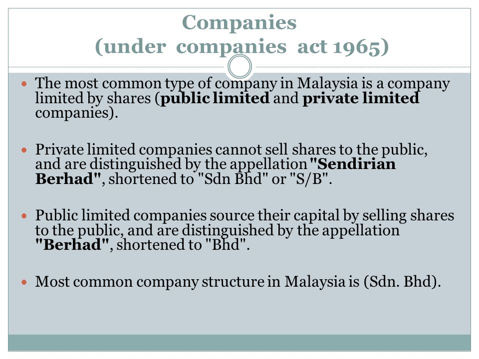 Companies (under companies act 1965) The most common type of company in Malaysia is a company limited by shares (public limited and private limited co