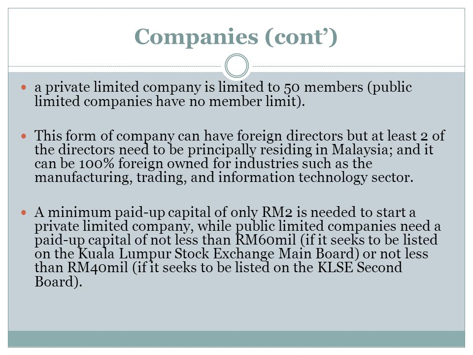 Companies (cont) a private limited company is limited to 50 members (public limited companies have no member limit). This form of company can have for