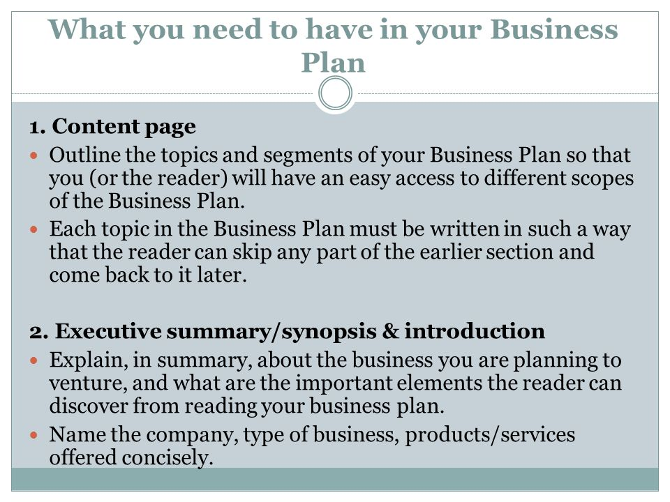 What you need to have in your Business Plan 1. Content page Outline the topics and segments of your Business Plan so that you (or the reader) will hav