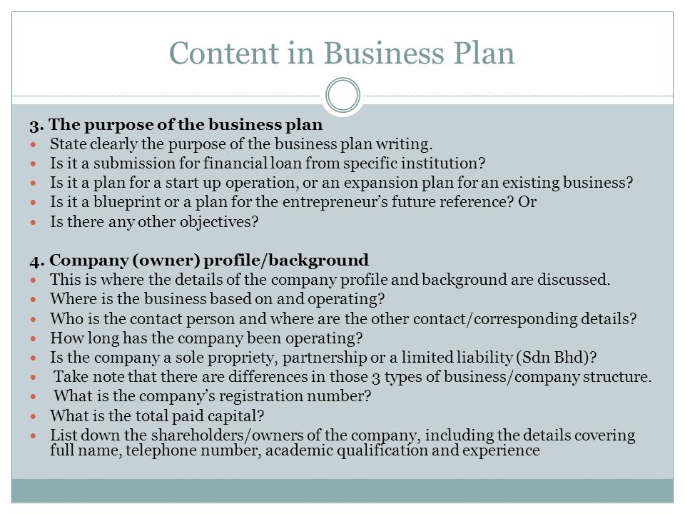 Content in Business Plan 3. The purpose of the business plan State clearly the purpose of the business plan writing. Is it a submission for financial