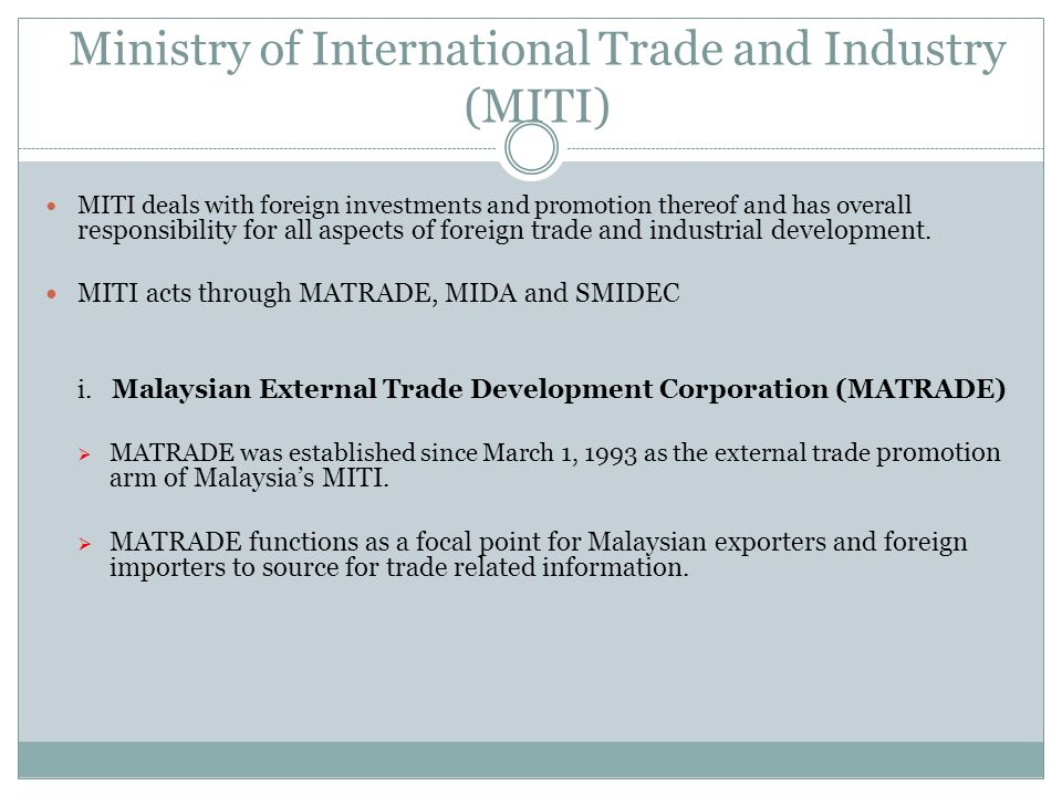 Ministry of International Trade and Industry (MITI) MITI deals with foreign investments and promotion thereof and has overall responsibility for all a