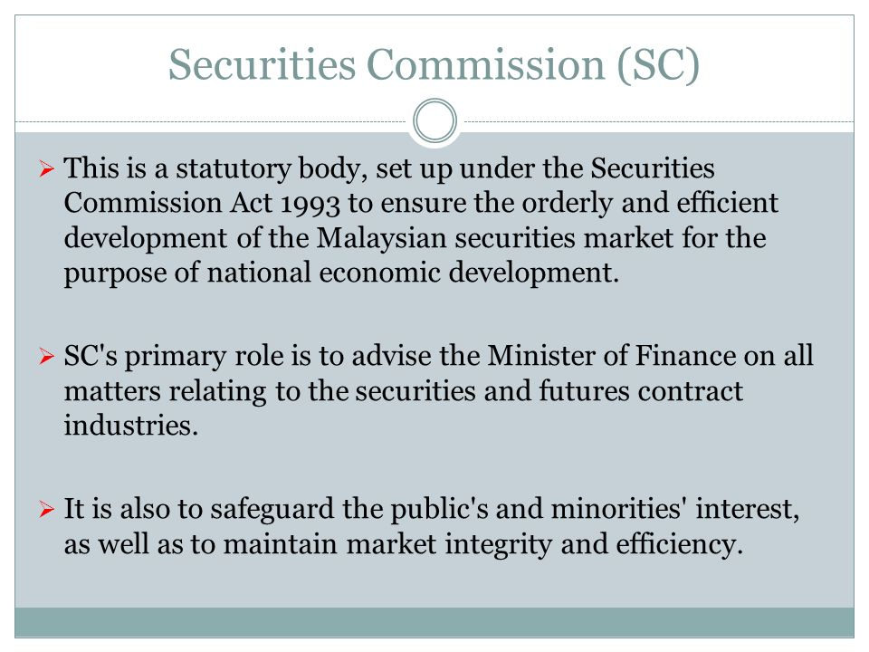 Securities Commission (SC) This is a statutory body, set up under the Securities Commission Act 1993 to ensure the orderly and efficient development o