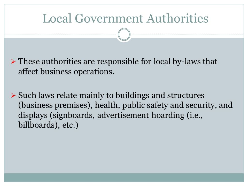 Local Government Authorities These authorities are responsible for local by-laws that affect business operations. Such laws relate mainly to buildings