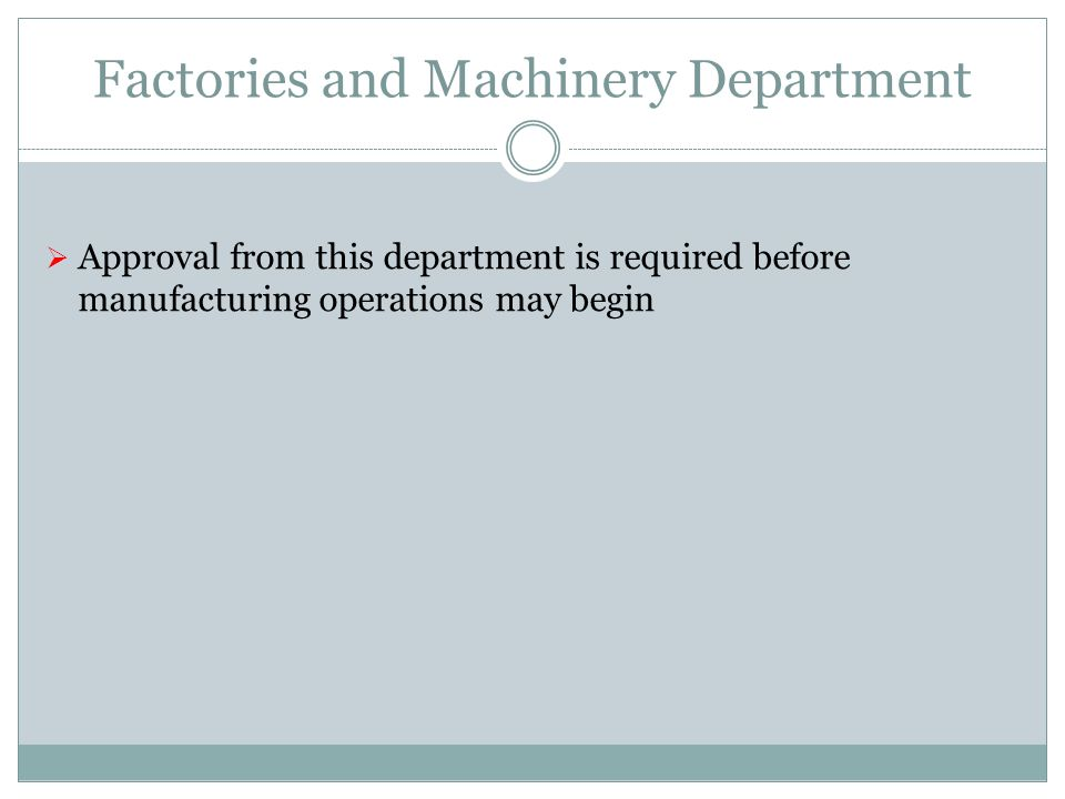Factories and Machinery Department Approval from this department is required before manufacturing operations may begin
