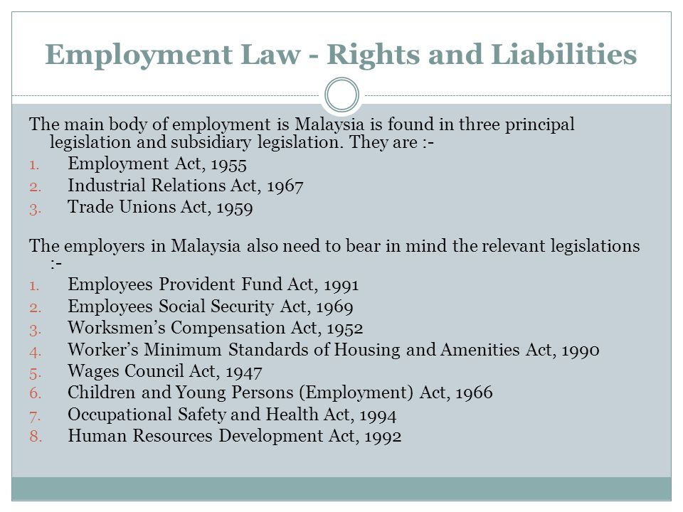 Employment Law - Rights and Liabilities The main body of employment is Malaysia is found in three principal legislation and subsidiary legislation. Th