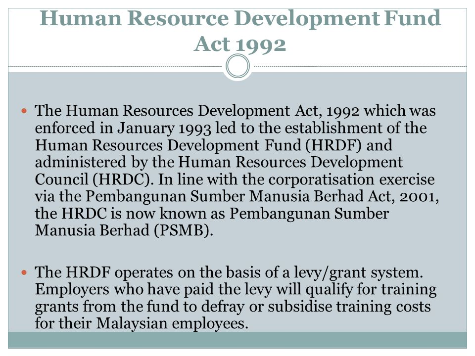 Human Resource Development Fund Act 1992 The Human Resources Development Act, 1992 which was enforced in January 1993 led to the establishment of the