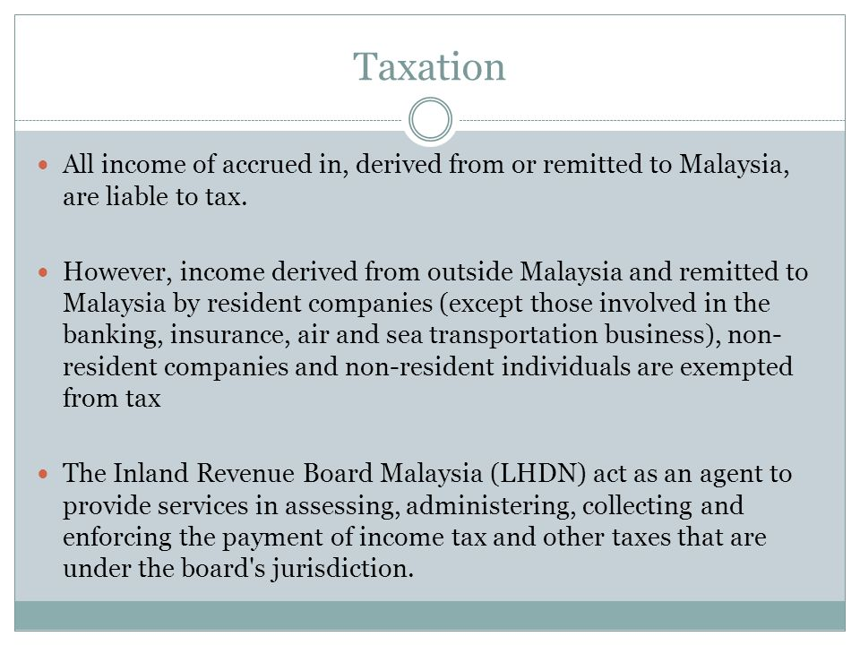 Taxation All income of accrued in, derived from or remitted to Malaysia, are liable to tax. However, income derived from outside Malaysia and remitted