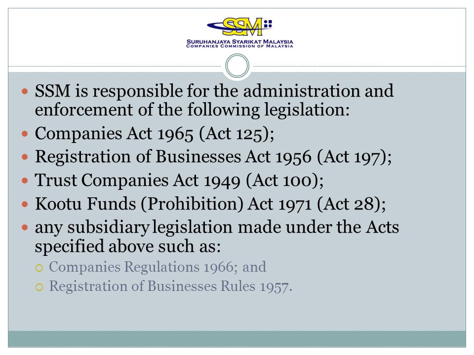 SSM is responsible for the administration and enforcement of the following legislation: Companies Act 1965 (Act 125); Registration of Businesses Act 1