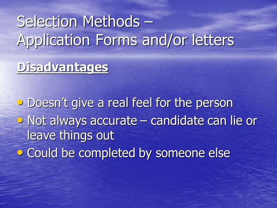 Selection Methods – Application Forms and/or letters Disadvantages Doesnt give a real feel for the person Doesnt give a real feel for the person Not always accurate – candidate can lie or leave things out Not always accurate – candidate can lie or leave things out Could be completed by someone else Could be completed by someone else