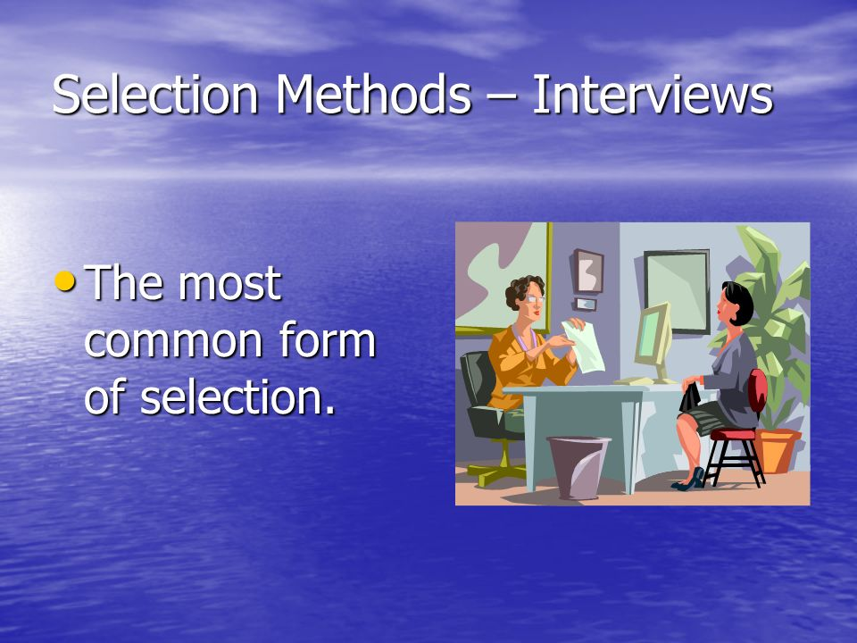 Selection Methods – Interviews The most common form of selection.