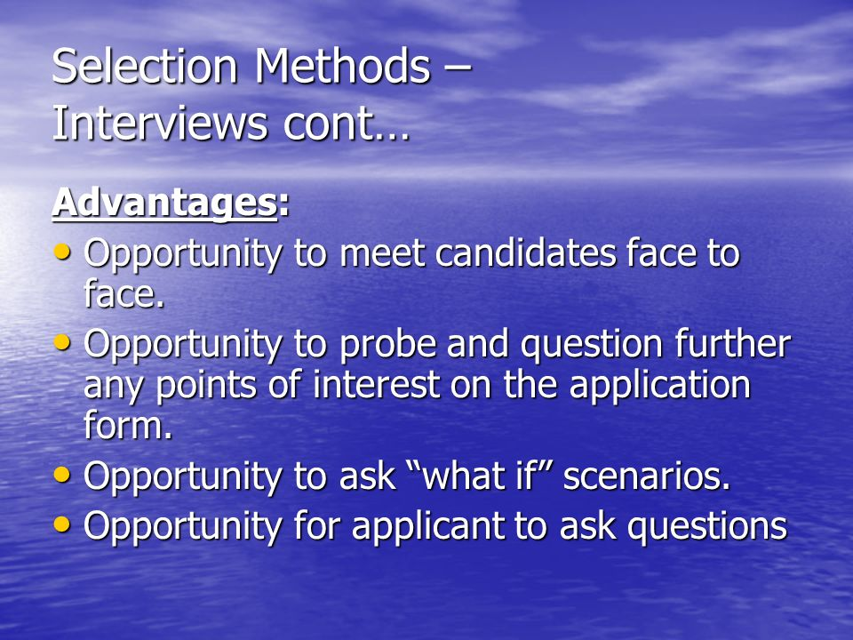 Selection Methods – Interviews cont… Advantages: Opportunity to meet candidates face to face.