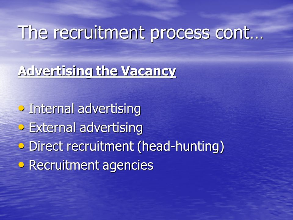 The recruitment process cont… Advertising the Vacancy Internal advertising Internal advertising External advertising External advertising Direct recruitment (head-hunting) Direct recruitment (head-hunting) Recruitment agencies Recruitment agencies