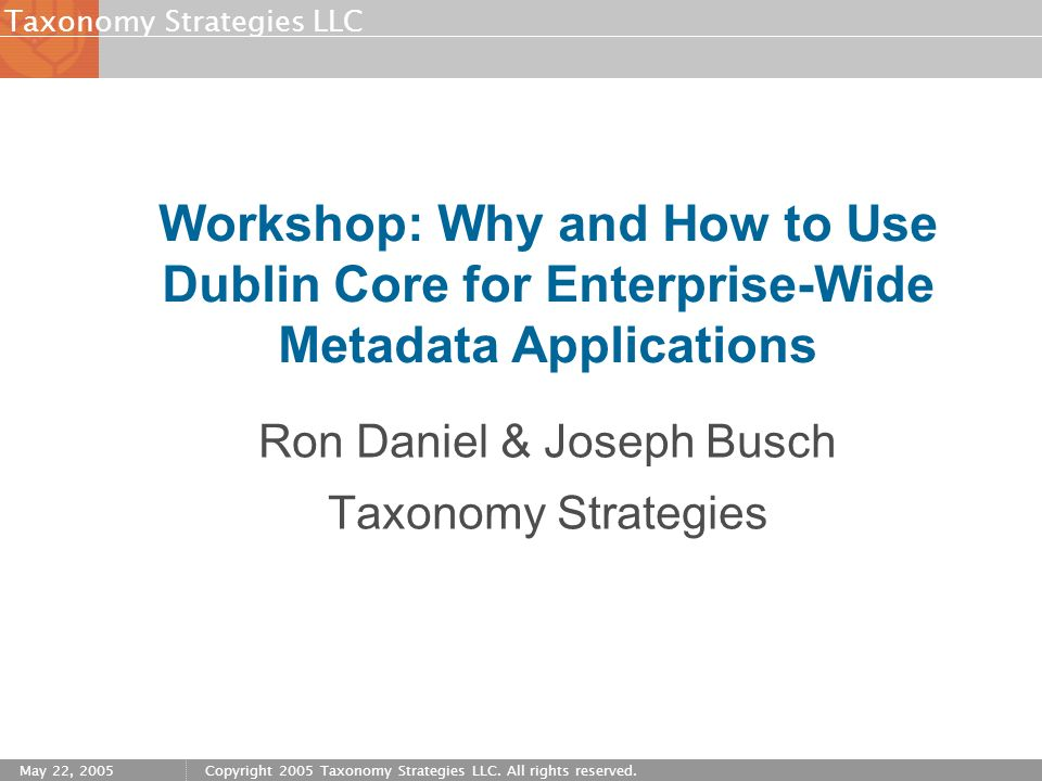 Strategies LLCTaxonomy May 22, 2005Copyright 2005 Taxonomy Strategies LLC. All rights reserved. Workshop: Why and How to Use Dublin Core for Enterpris