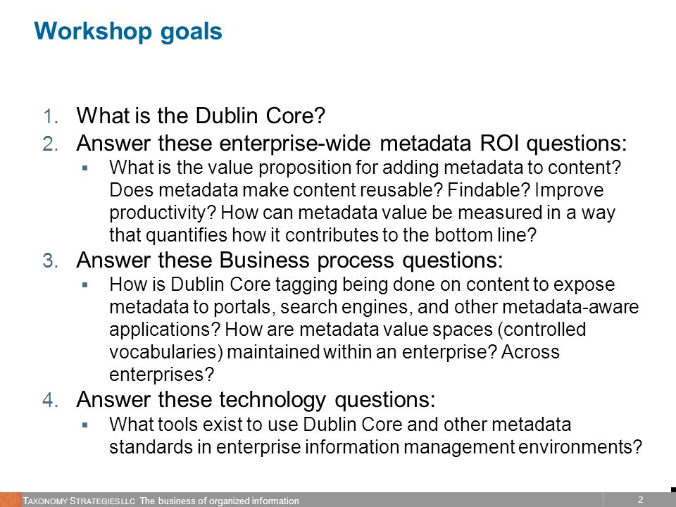 2 T AXONOMY S TRATEGIES LLC The business of organized information Workshop goals 1. What is the Dublin Core? 2. Answer these enterprise-wide metadata