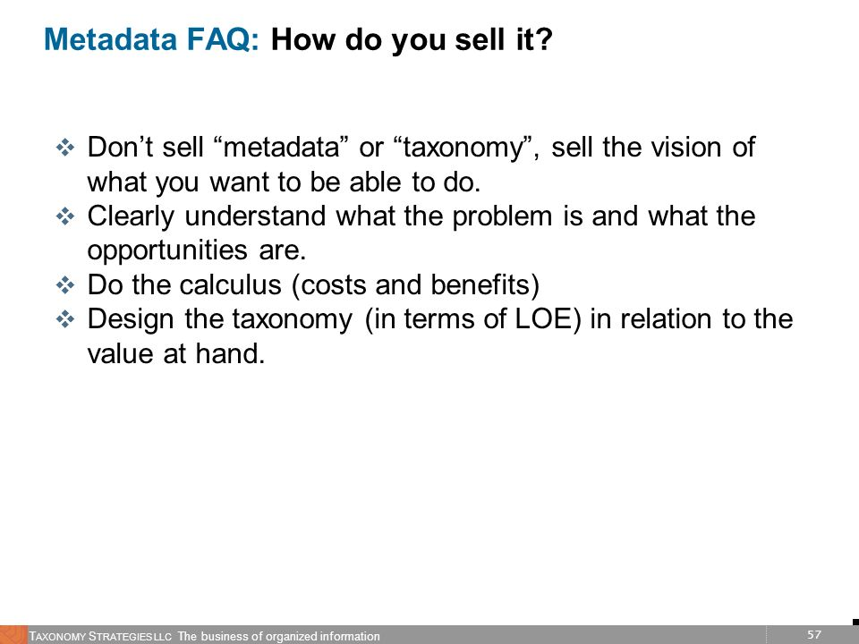 57 T AXONOMY S TRATEGIES LLC The business of organized information Metadata FAQ: How do you sell it? v Dont sell metadata or taxonomy, sell the vision