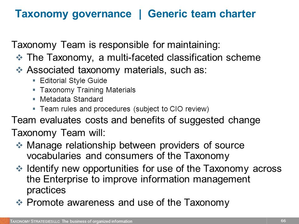 66 T AXONOMY S TRATEGIES LLC The business of organized information Taxonomy governance | Generic team charter Taxonomy Team is responsible for maintai