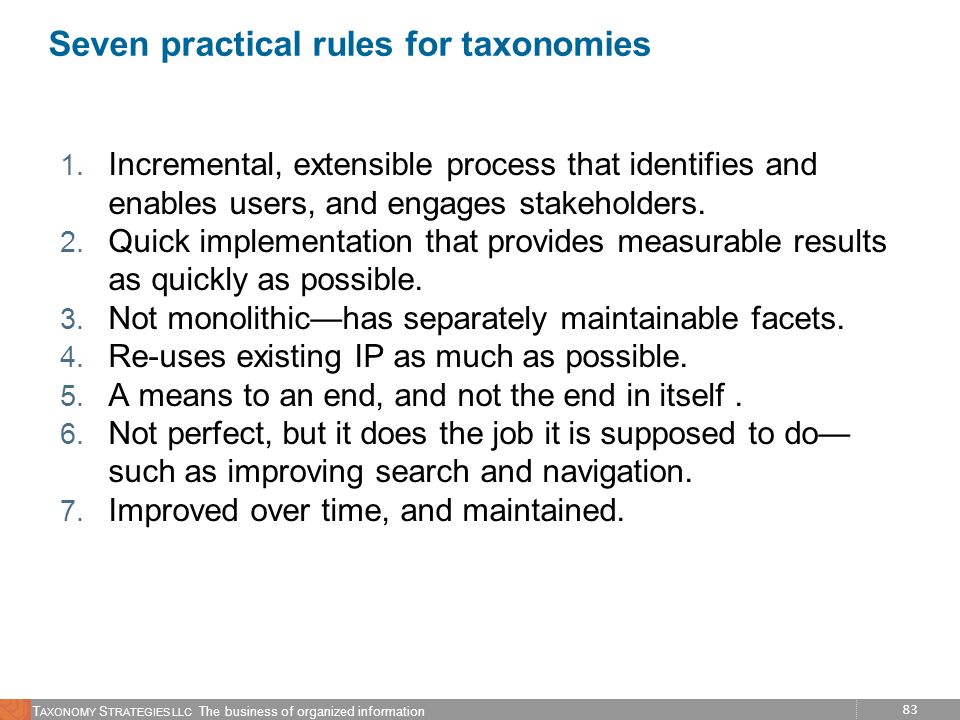 83 T AXONOMY S TRATEGIES LLC The business of organized information Seven practical rules for taxonomies 1. Incremental, extensible process that identi