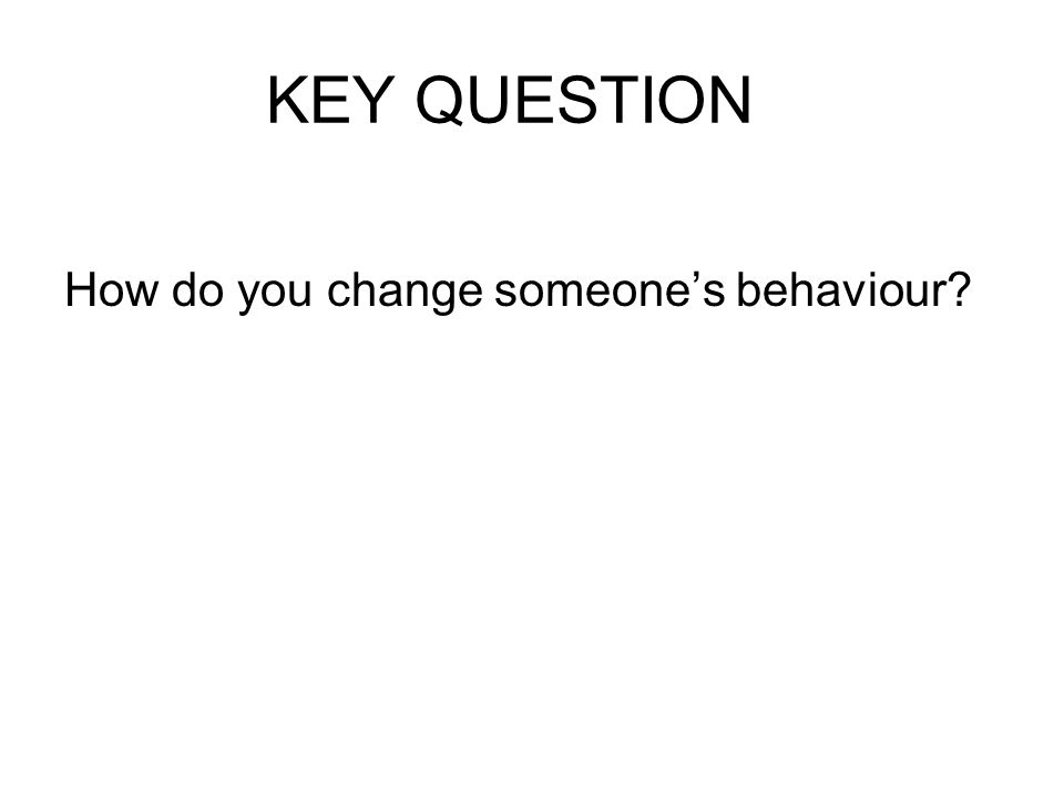 KEY QUESTION How do you change someones behaviour?