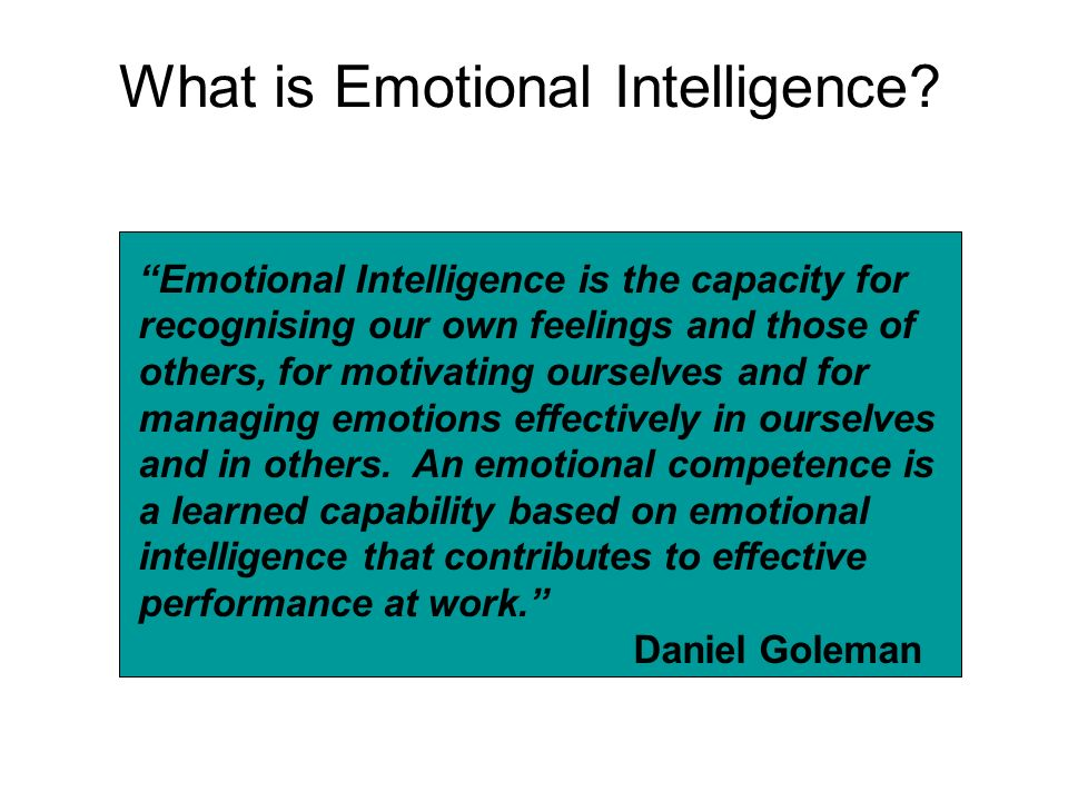 What is Emotional Intelligence? Emotional Intelligence is the capacity for recognising our own feelings and those of others, for motivating ourselves