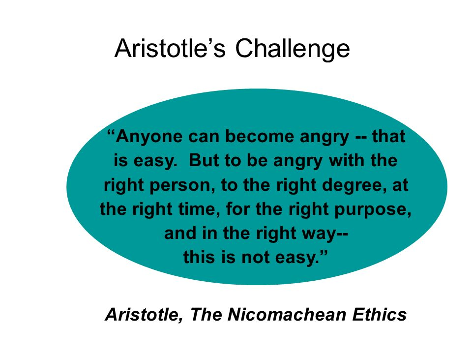 Aristotles Challenge Anyone can become angry -- that is easy. But to be angry with the right person, to the right degree, at the right time, for the r