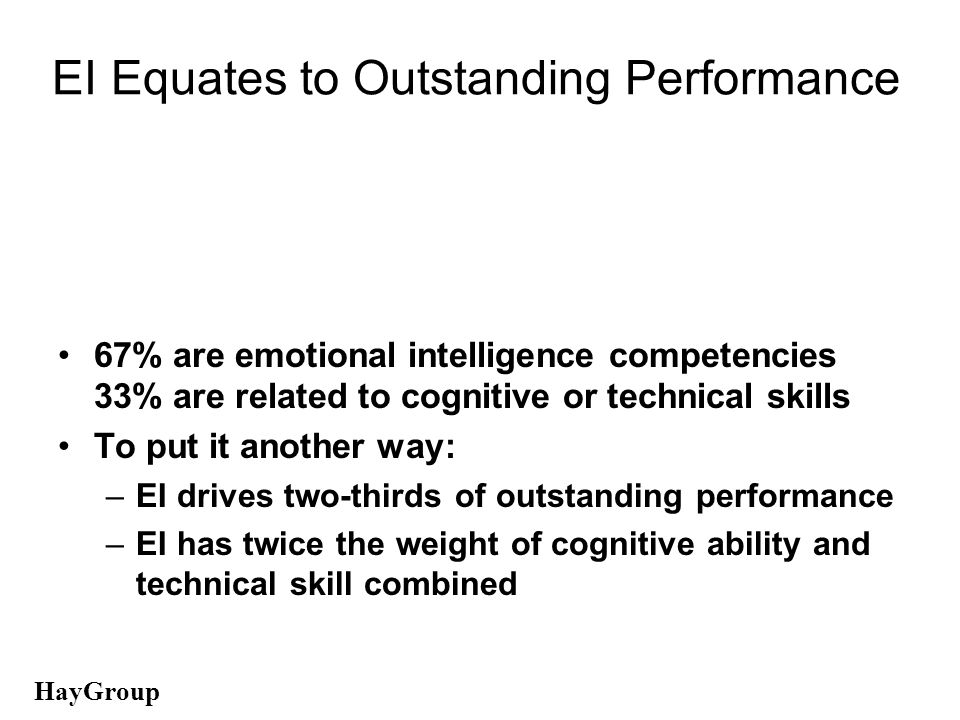 EI Equates to Outstanding Performance 67% are emotional intelligence competenciesce 33% are related to cognitive or technical skills To put it another way: –EI drives two-thirds of outstanding performance –EI has twice the weight of cognitive ability and technical skill combined HHHHHHHHHHHHHHHHHHHHHHHHHHHHHH HayGroup