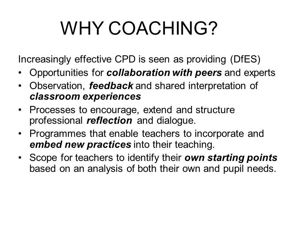 WHY COACHING? Increasingly effective CPD is seen as providing (DfES) Opportunities for collaboration with peers and experts Observation, feedback and