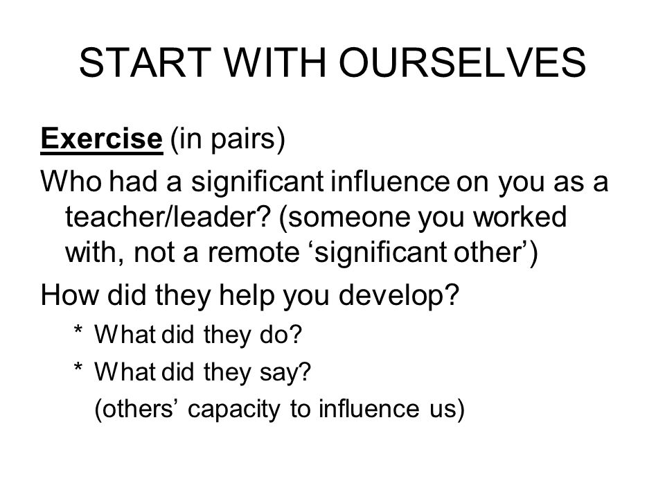 START WITH OURSELVES Exercise (in pairs) Who had a significant influence on you as a teacher/leader? (someone you worked with, not a remote significan
