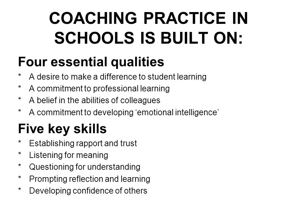COACHING PRACTICE IN SCHOOLS IS BUILT ON: Four essential qualities *A desire to make a difference to student learning *A commitment to professional le