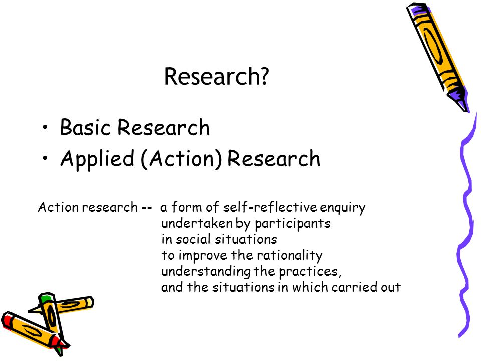 Research? Basic Research Applied (Action) Research Action research -- a form of self-reflective enquiry undertaken by participants in social situation