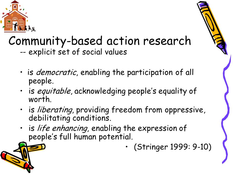 Community-based action research --explicit set of social values is democratic, enabling the participation of all people.