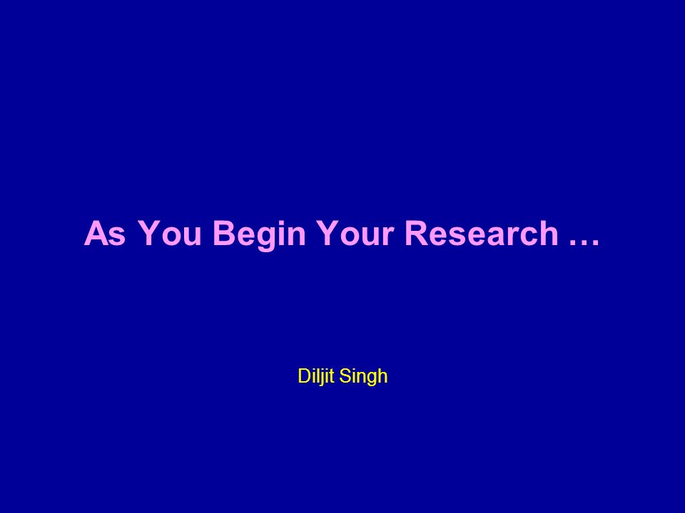 As You Begin Your Research … Diljit Singh