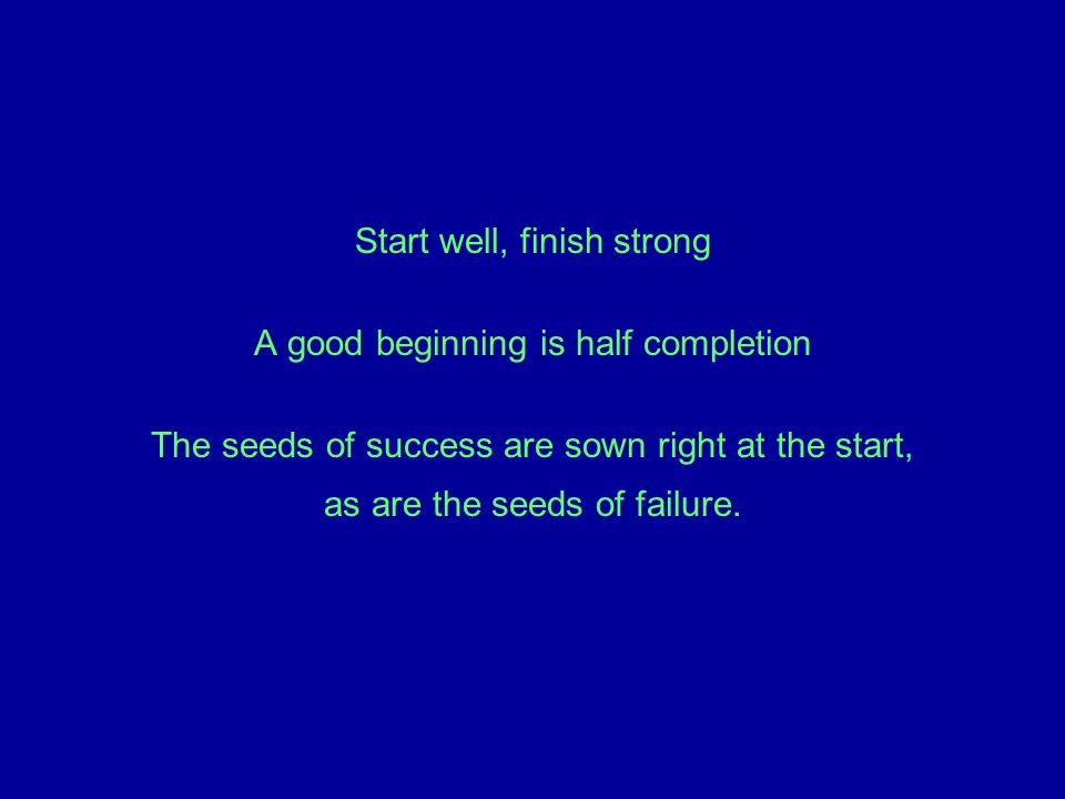 Start well, finish strong A good beginning is half completion The seeds of success are sown right at the start, as are the seeds of failure.