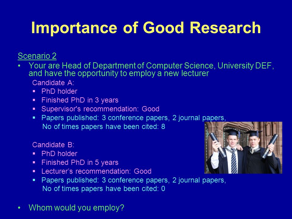 Importance of Good Research Scenario 2 Your are Head of Department of Computer Science, University DEF, and have the opportunity to employ a new lecturer Candidate A: PhD holder Finished PhD in 3 years Supervisor s recommendation: Good Papers published: 3 conference papers, 2 journal papers, No of times papers have been cited: 8 Candidate B: PhD holder Finished PhD in 5 years Lecturers recommendation: Good Papers published: 3 conference papers, 2 journal papers, No of times papers have been cited: 0 Whom would you employ?