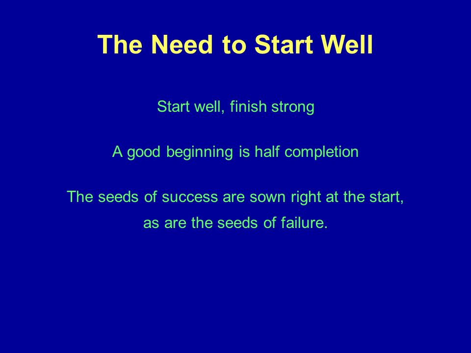 The Need to Start Well Start well, finish strong A good beginning is half completion The seeds of success are sown right at the start, as are the seeds of failure.