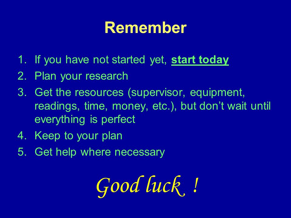 Remember 1.If you have not started yet, start today 2.Plan your research 3.Get the resources (supervisor, equipment, readings, time, money, etc.), but dont wait until everything is perfect 4.Keep to your plan 5.Get help where necessary Good luck !